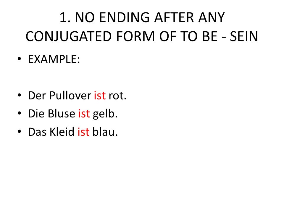1. NO ENDING AFTER ANY CONJUGATED FORM OF TO BE - SEIN EXAMPLE: Der Pullover ist rot. Die Bluse ist gelb. Das Kleid ist blau.