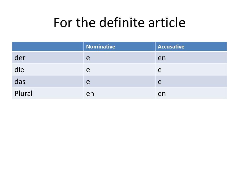 For the definite article NominativeAccusative dereen dieee dasee Pluralen