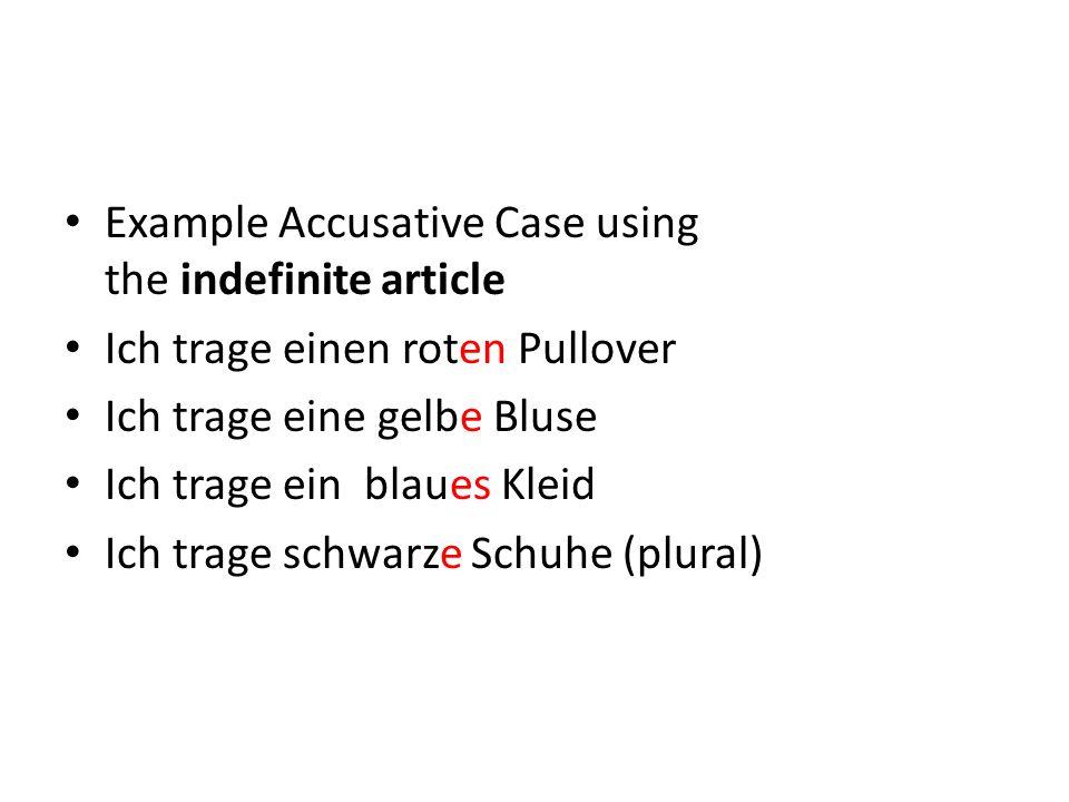 Example Accusative Case using the indefinite article Ich trage einen roten Pullover Ich trage eine gelbe Bluse Ich trage ein blaues Kleid Ich trage sc