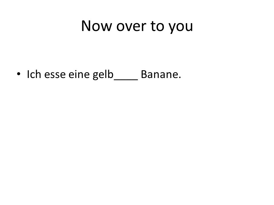 Now over to you Ich esse eine gelb____ Banane.