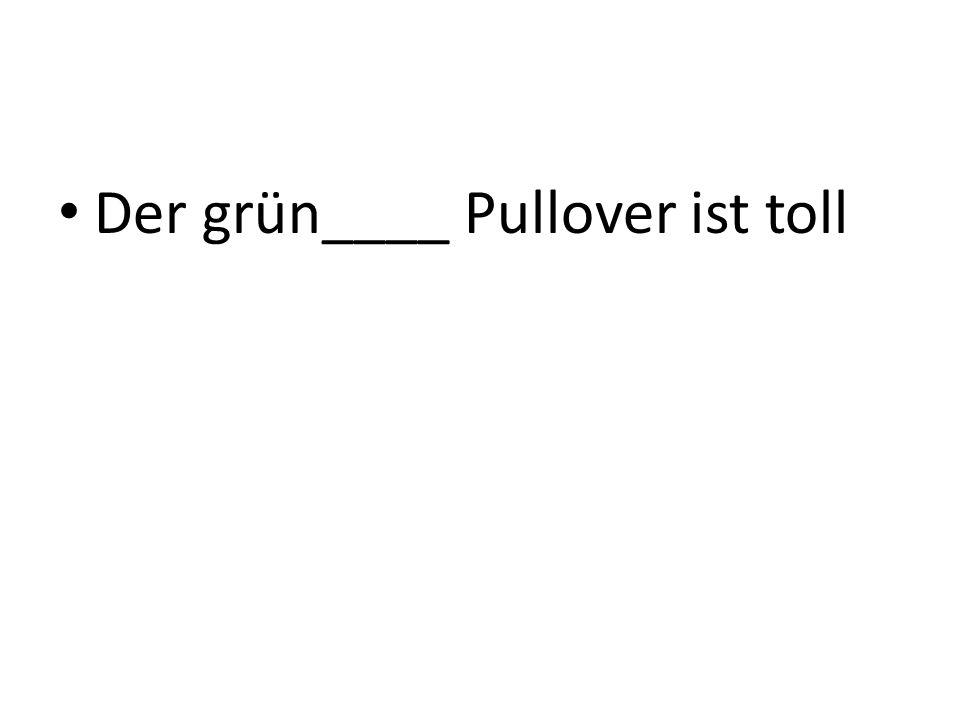 Der grün____ Pullover ist toll