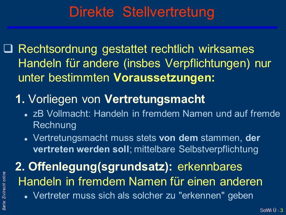 SoWi Ü - 3 Barta: Zivilrecht online Direkte Stellvertretung  Rechtsordnung gestattet rechtlich wirksames Handeln für andere (insbes Verpflichtungen) nur unter bestimmten Voraussetzungen: 1.