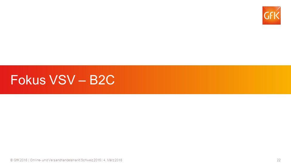 22© GfK 2016 | Online- und Versandhandelsmarkt Schweiz 2015 | 4. März 2016 Fokus VSV - B2C Fokus VSV – B2C