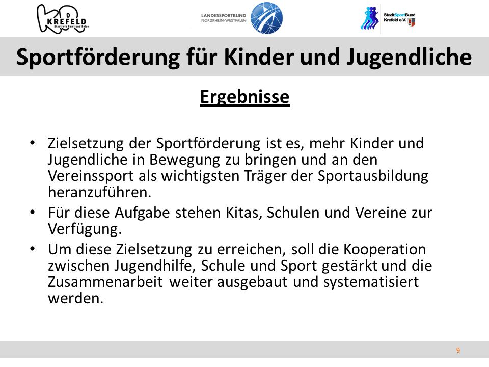 9 Ergebnisse Zielsetzung der Sportförderung ist es, mehr Kinder und Jugendliche in Bewegung zu bringen und an den Vereinssport als wichtigsten Träger der Sportausbildung heranzuführen.