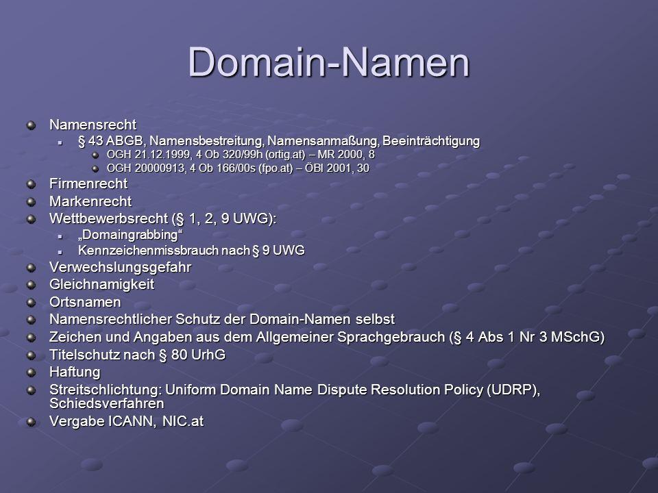 """Domain-Namen Namensrecht § 43 ABGB, Namensbestreitung, Namensanmaßung, Beeinträchtigung § 43 ABGB, Namensbestreitung, Namensanmaßung, Beeinträchtigung OGH 21.12.1999, 4 Ob 320/99h (ortig.at) – MR 2000, 8 OGH 20000913, 4 Ob 166/00s (fpo.at) – ÖBl 2001, 30 FirmenrechtMarkenrecht Wettbewerbsrecht (§ 1, 2, 9 UWG): """"Domaingrabbing """"Domaingrabbing Kennzeichenmissbrauch nach § 9 UWG Kennzeichenmissbrauch nach § 9 UWGVerwechslungsgefahrGleichnamigkeitOrtsnamen Namensrechtlicher Schutz der Domain-Namen selbst Zeichen und Angaben aus dem Allgemeiner Sprachgebrauch (§ 4 Abs 1 Nr 3 MSchG) Titelschutz nach § 80 UrhG Haftung Streitschlichtung: Uniform Domain Name Dispute Resolution Policy (UDRP), Schiedsverfahren Vergabe ICANN, NIC.at"""