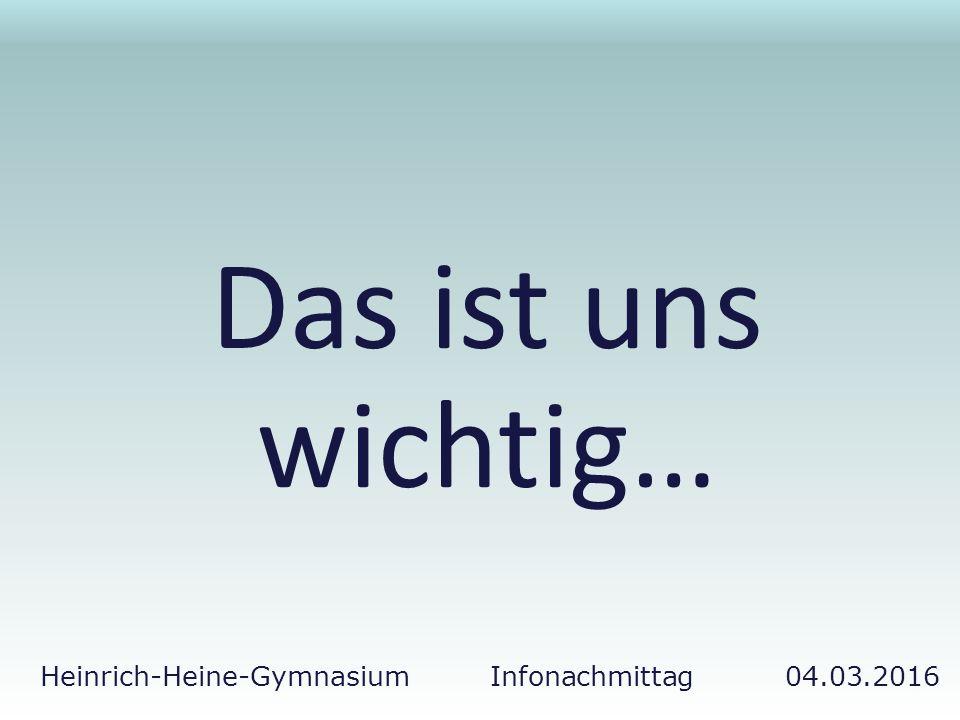 Heinrich-Heine-Gymnasium Infonachmittag 04.03.2016 Das ist uns wichtig…