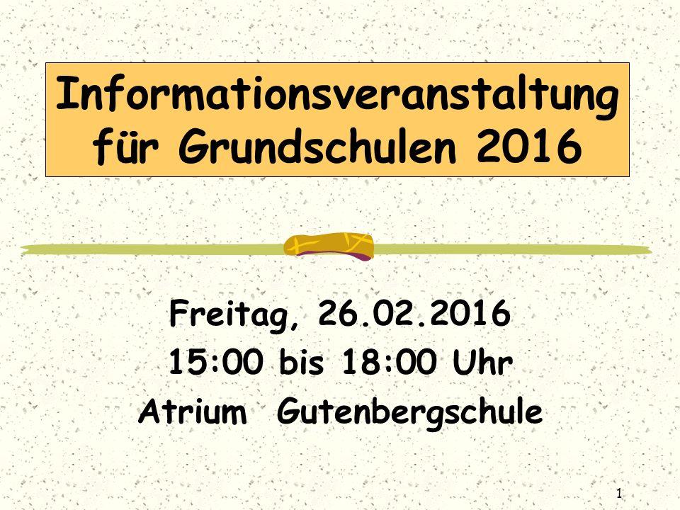 Informationsveranstaltung für Grundschulen 2016 Freitag, 26.02.2016 15:00 bis 18:00 Uhr Atrium Gutenbergschule 1