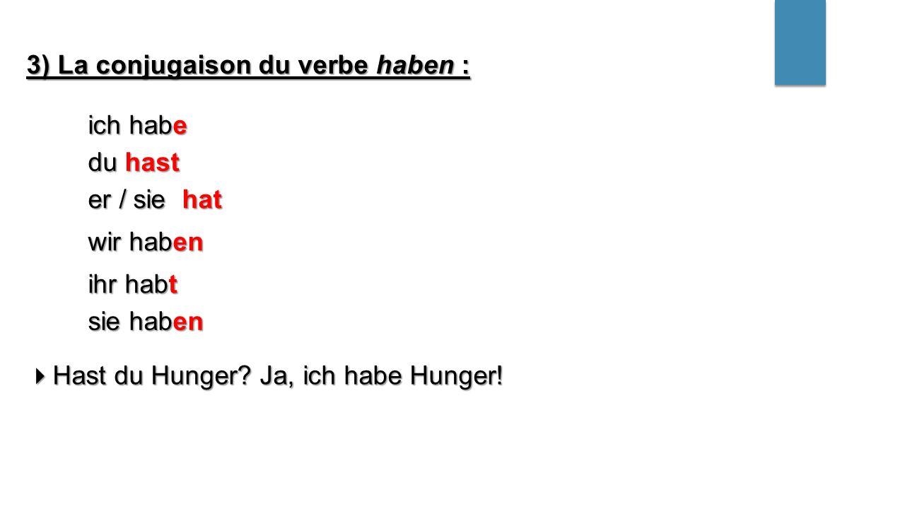 ich habe du hast wir haben ihr habt er / sie hat sie haben 3) La conjugaison du verbe haben :  Hast du Hunger? Ja, ich habe Hunger!