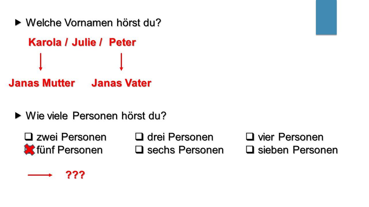  Welche Vornamen hörst du? Karola / Julie / Peter Janas Mutter Janas Vater  Wie viele Personen hörst du?  zwei Personen  drei Personen  vier Pers