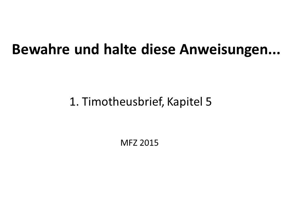 Bewahre und halte diese Anweisungen... 1. Timotheusbrief, Kapitel 5 MFZ 2015