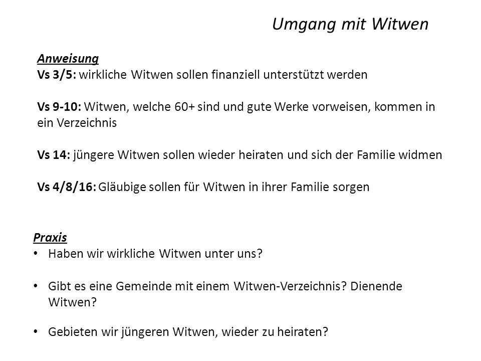 Umgang mit Witwen Anweisung Vs 3/5: wirkliche Witwen sollen finanziell unterstützt werden Vs 9-10: Witwen, welche 60+ sind und gute Werke vorweisen, kommen in ein Verzeichnis Vs 14: jüngere Witwen sollen wieder heiraten und sich der Familie widmen Vs 4/8/16: Gläubige sollen für Witwen in ihrer Familie sorgen Praxis Haben wir wirkliche Witwen unter uns.