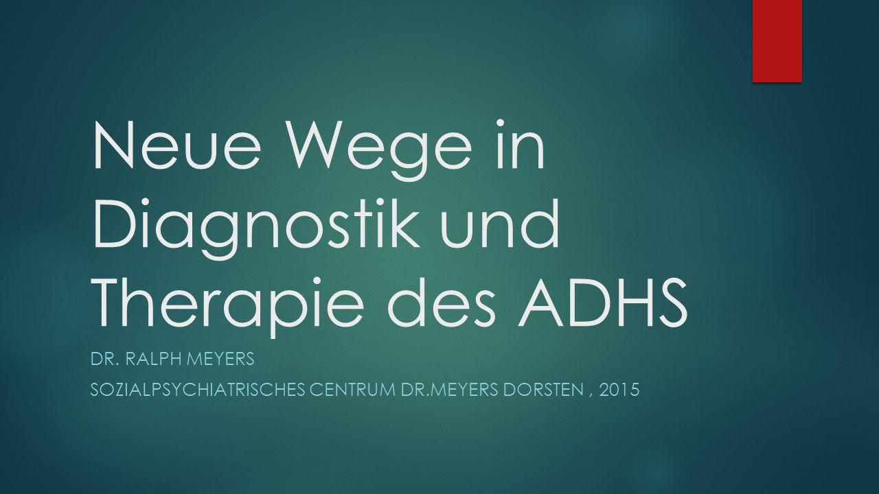 Neue Wege in Diagnostik und Therapie des ADHS DR. RALPH MEYERS SOZIALPSYCHIATRISCHES CENTRUM DR.MEYERS DORSTEN, 2015