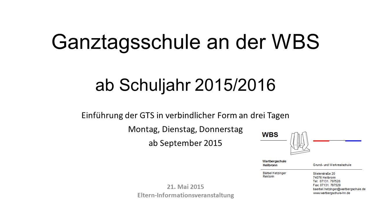 Ganztagsschule an der WBS ab Schuljahr 2015/2016 Einführung der GTS in verbindlicher Form an drei Tagen Montag, Dienstag, Donnerstag ab September 2015 21.