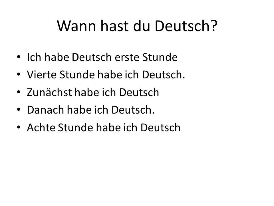 Wann hast du Deutsch? Ich habe Deutsch erste Stunde Vierte Stunde habe ich Deutsch. Zunächst habe ich Deutsch Danach habe ich Deutsch. Achte Stunde ha