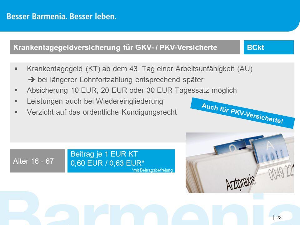  23  Krankentagegeld (KT) ab dem 43. Tag einer Arbeitsunfähigkeit (AU)  bei längerer Lohnfortzahlung entsprechend später  Absicherung 10 EUR, 20 E