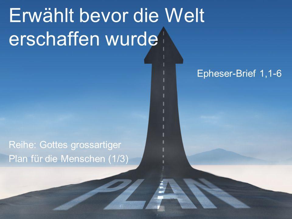 Erwählt bevor die Welt erschaffen wurde Reihe: Gottes grossartiger Plan für die Menschen (1/3) Epheser-Brief 1,1-6
