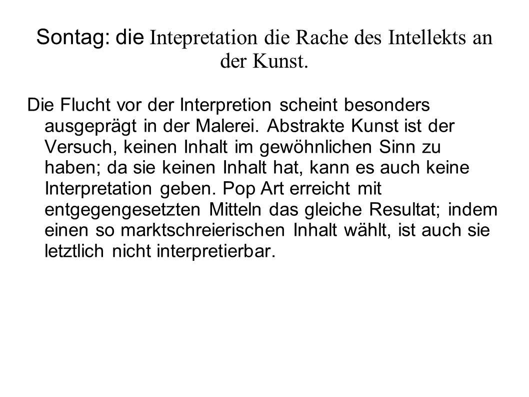 Sontag: die Intepretation die Rache des Intellekts an der Kunst. Die Flucht vor der Interpretion scheint besonders ausgeprägt in der Malerei. Abstrakt