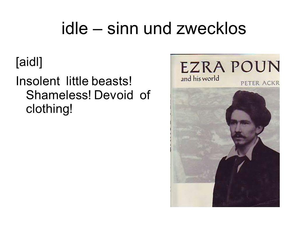 idle – sinn und zwecklos [aidl] Insolent little beasts! Shameless! Devoid of clothing!