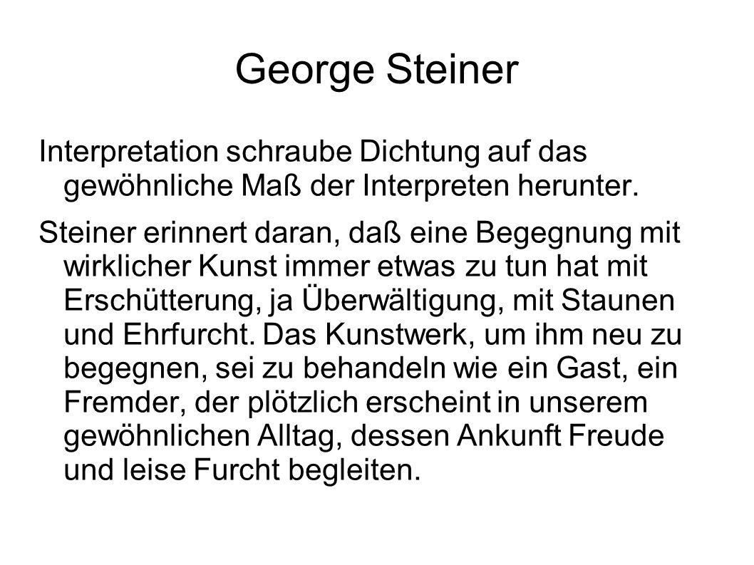 George Steiner Interpretation schraube Dichtung auf das gewöhnliche Maß der Interpreten herunter. Steiner erinnert daran, daß eine Begegnung mit wirkl
