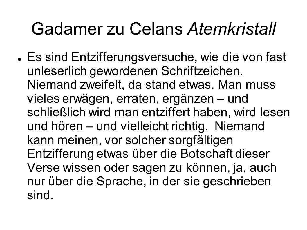 Gadamer zu Celans Atemkristall Es sind Entzifferungsversuche, wie die von fast unleserlich gewordenen Schriftzeichen. Niemand zweifelt, da stand etwas