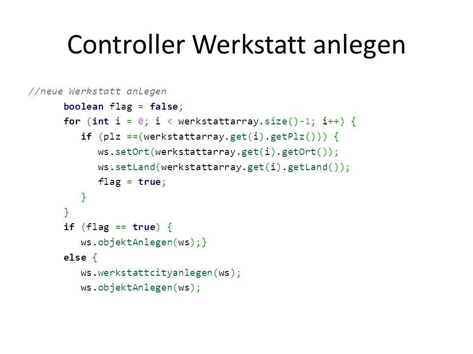 Controller Werkstatt anlegen //neue Werkstatt anlegen boolean flag = false; for (int i = 0; i < werkstattarray.size()-1; i++) { if (plz ==(werkstattarray.get(i).getPlz())) { ws.setOrt(werkstattarray.get(i).getOrt()); ws.setLand(werkstattarray.get(i).getLand()); flag = true; } if (flag == true) { ws.objektAnlegen(ws);} else { ws.werkstattcityanlegen(ws); ws.objektAnlegen(ws);