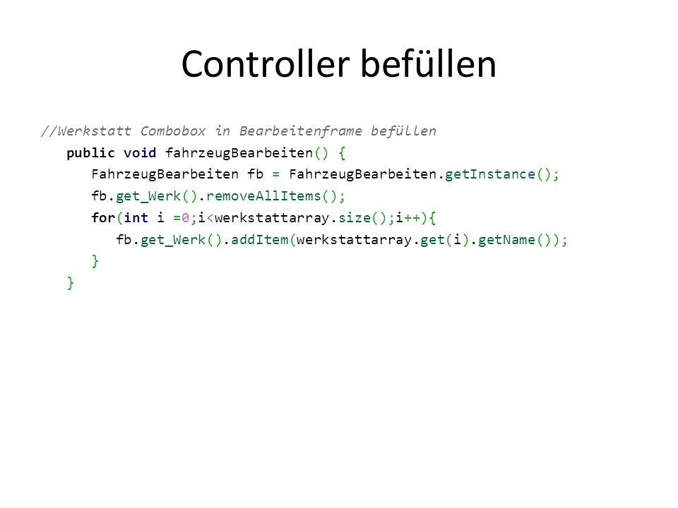 Controller befüllen //Werkstatt Combobox in Bearbeitenframe befüllen public void fahrzeugBearbeiten() { FahrzeugBearbeiten fb = FahrzeugBearbeiten.getInstance(); fb.get_Werk().removeAllItems(); for(int i =0;i<werkstattarray.size();i++){ fb.get_Werk().addItem(werkstattarray.get(i).getName()); }