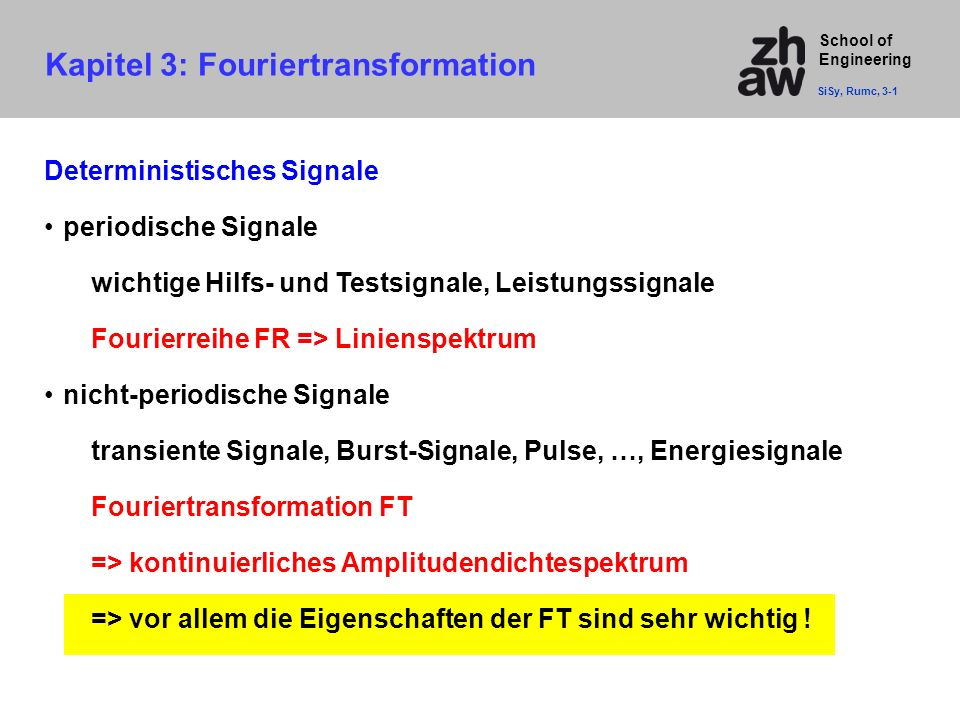 School of Engineering Kapitel 3: Fouriertransformation SiSy, Rumc, 3-1 Deterministisches Signale periodische Signale wichtige Hilfs- und Testsignale,