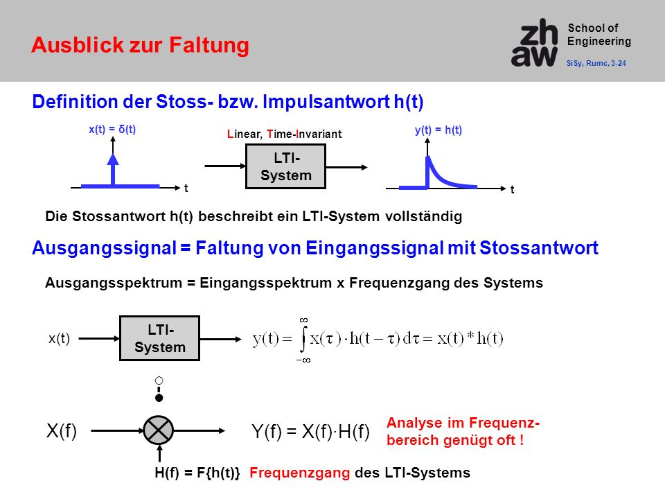 School of Engineering LTI- System x(t) = δ(t) t y(t) = h(t) t Definition der Stoss- bzw. Impulsantwort h(t) Ausblick zur Faltung SiSy, Rumc, 3-24 x(t)