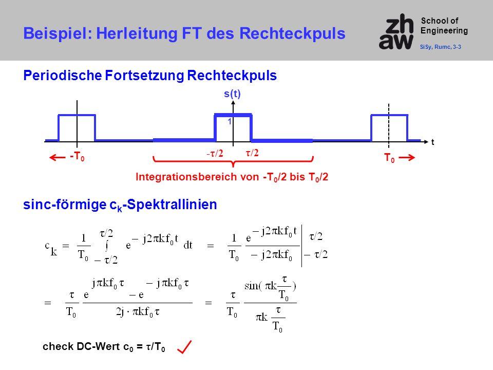 School of Engineering Beispiel: Herleitung FT des Rechteckpuls SiSy, Rumc, 3-3 Periodische Fortsetzung Rechteckpuls t T0T0 s(t) 1 -τ/2 -T 0 τ/2 Integr