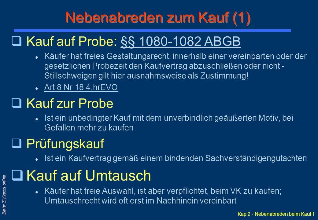 Kap 2 - Nebenabreden beim Kauf 1 Barta: Zivilrecht online Nebenabreden zum Kauf (1) qKauf auf Probe: §§ 1080-1082 ABGB§§ 1080-1082 ABGB l Käufer hat freies Gestaltungsrecht, innerhalb einer vereinbarten oder der gesetzlichen Probezeit den Kaufvertrag abzuschließen oder nicht - Stillschweigen gilt hier ausnahmsweise als Zustimmung.
