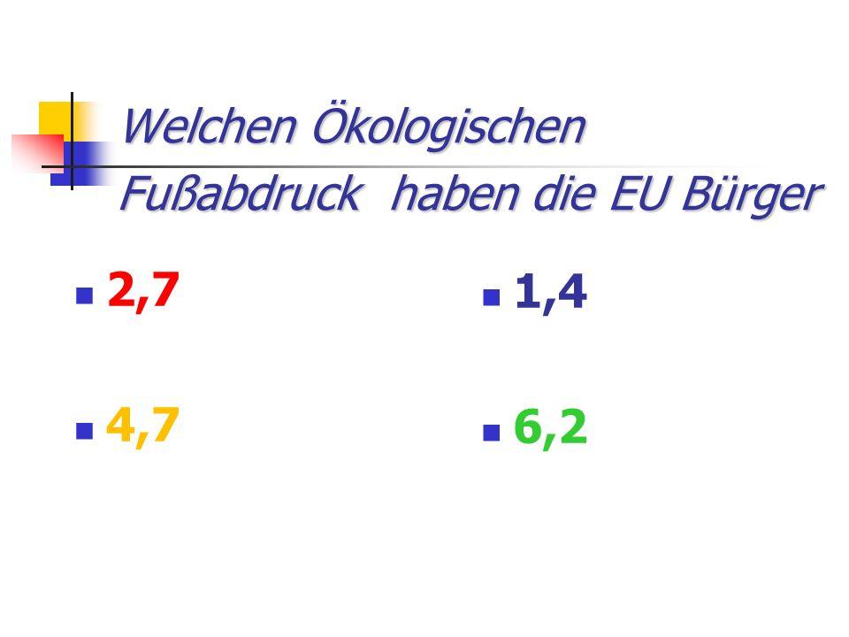 Welchen Ökologischen Fußabdruck haben die EU Bürger 2,7 4,7 1,4 6,2
