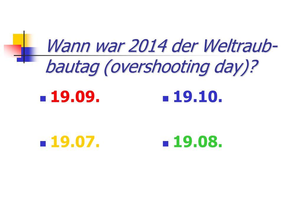 Wann war 2014 der Weltraub- bautag (overshooting day)? 19.09. 19.07. 19.10. 19.08.