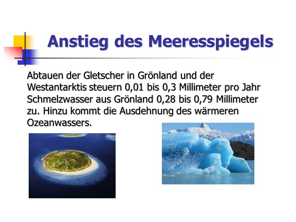 Anstieg des Meeresspiegels Abtauen der Gletscher in Grönland und der Westantarktis steuern 0,01 bis 0,3 Millimeter pro Jahr Schmelzwasser aus Grönland 0,28 bis 0,79 Millimeter zu.