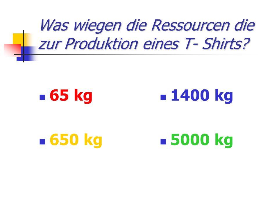 Was wiegen die Ressourcen die zur Produktion eines T- Shirts? 65 kg 650 kg 1400 kg 5000 kg