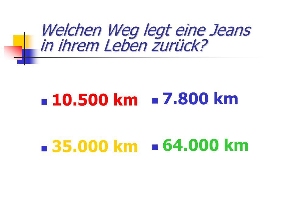 Welchen Weg legt eine Jeans in ihrem Leben zurück? 10.500 km 35.000 km 7.800 km 64.000 km