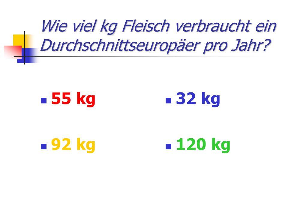 Wie viel kg Fleisch verbraucht ein Durchschnittseuropäer pro Jahr? 55 kg 92 kg 32 kg 120 kg