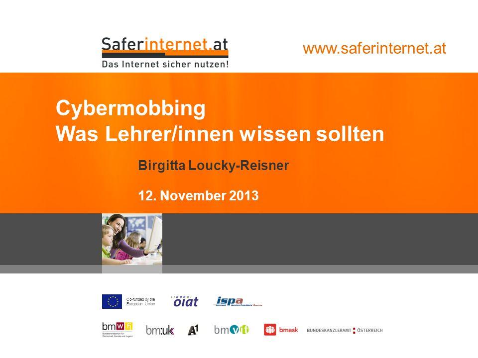 Co-funded by the European Union Birgitta Loucky-Reisner 12. November 2013 Cybermobbing Was Lehrer/innen wissen sollten www.saferinternet.at
