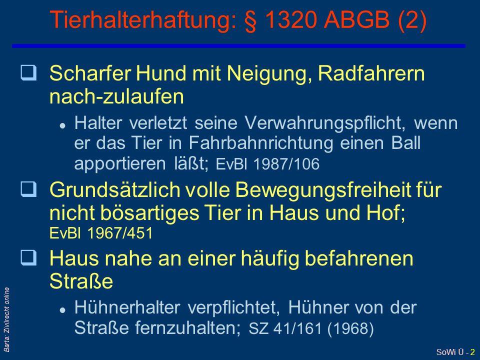 SoWi Ü - 2 Barta: Zivilrecht online Tierhalterhaftung: § 1320 ABGB (2) qScharfer Hund mit Neigung, Radfahrern nach-zulaufen l Halter verletzt seine Verwahrungspflicht, wenn er das Tier in Fahrbahnrichtung einen Ball apportieren läßt; EvBl 1987/106 qGrundsätzlich volle Bewegungsfreiheit für nicht bösartiges Tier in Haus und Hof; EvBl 1967/451 qHaus nahe an einer häufig befahrenen Straße l Hühnerhalter verpflichtet, Hühner von der Straße fernzuhalten; SZ 41/161 (1968)