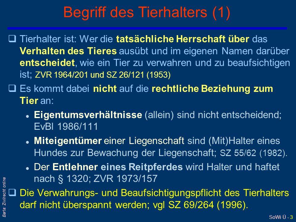 SoWi Ü - 3 Barta: Zivilrecht online Begriff des Tierhalters (1) qTierhalter ist: Wer die tatsächliche Herrschaft über das Verhalten des Tieres ausübt und im eigenen Namen darüber entscheidet, wie ein Tier zu verwahren und zu beaufsichtigen ist; ZVR 1964/201 und SZ 26/121 (1953) qEs kommt dabei nicht auf die rechtliche Beziehung zum Tier an: l Eigentumsverhältnisse (allein) sind nicht entscheidend; EvBl 1986/111 l Miteigentümer einer Liegenschaft sind (Mit)Halter eines Hundes zur Bewachung der Liegenschaft; SZ 55/62 (1982).