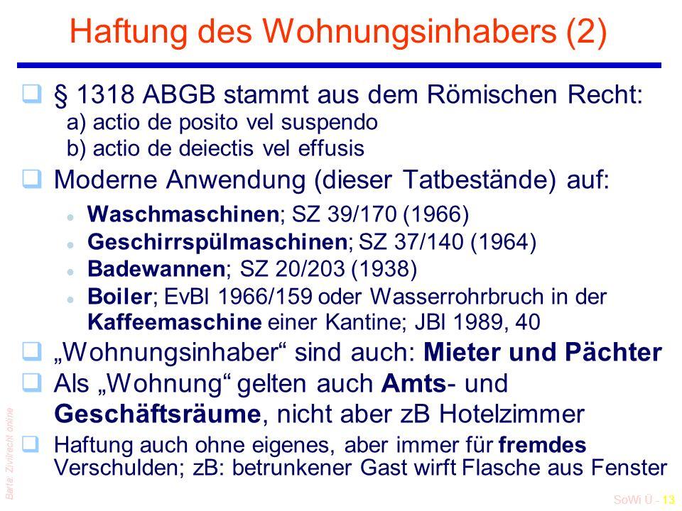 """SoWi Ü - 13 Barta: Zivilrecht online Haftung des Wohnungsinhabers (2) q§ 1318 ABGB stammt aus dem Römischen Recht: a) actio de posito vel suspendo b) actio de deiectis vel effusis qModerne Anwendung (dieser Tatbestände) auf: l Waschmaschinen; SZ 39/170 (1966) l Geschirrspülmaschinen; SZ 37/140 (1964) l Badewannen; SZ 20/203 (1938) l Boiler; EvBl 1966/159 oder Wasserrohrbruch in der Kaffeemaschine einer Kantine; JBl 1989, 40 q""""Wohnungsinhaber sind auch: Mieter und Pächter qAls """"Wohnung gelten auch Amts- und Geschäftsräume, nicht aber zB Hotelzimmer qHaftung auch ohne eigenes, aber immer für fremdes Verschulden; zB: betrunkener Gast wirft Flasche aus Fenster"""