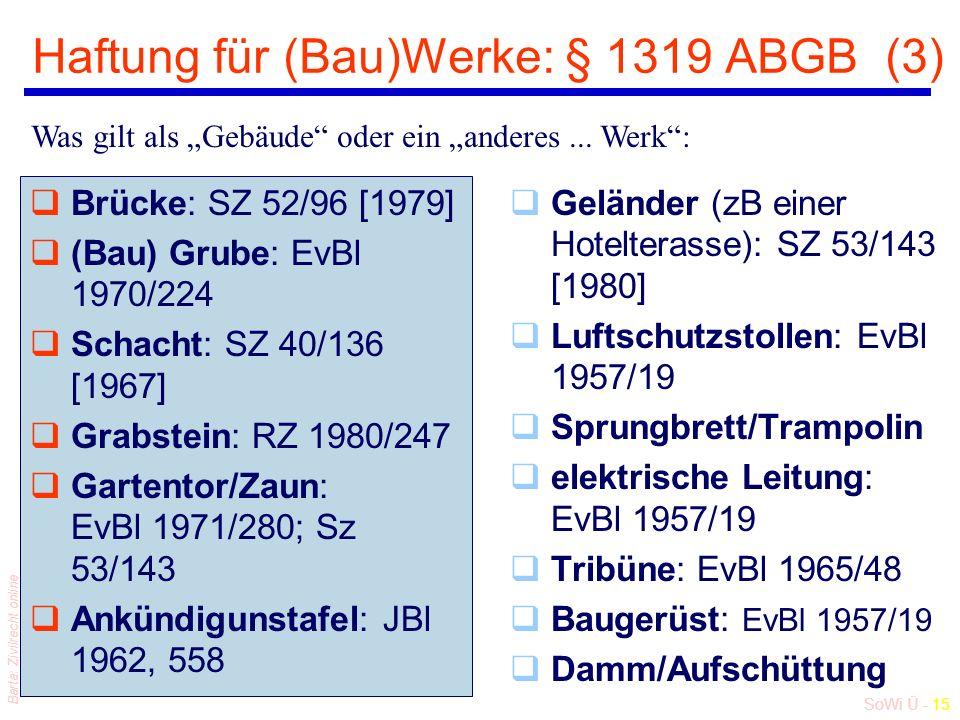 """SoWi Ü - 15 Barta: Zivilrecht online Haftung für (Bau)Werke: § 1319 ABGB (3) qBrücke: SZ 52/96 [1979] q(Bau) Grube: EvBl 1970/224 qSchacht: SZ 40/136 [1967] qGrabstein: RZ 1980/247 qGartentor/Zaun: EvBl 1971/280; Sz 53/143 qAnkündigunstafel: JBl 1962, 558 qGeländer (zB einer Hotelterasse): SZ 53/143 [1980] qLuftschutzstollen: EvBl 1957/19 qSprungbrett/Trampolin qelektrische Leitung: EvBl 1957/19 qTribüne: EvBl 1965/48 qBaugerüst: EvBl 1957/19 qDamm/Aufschüttung Was gilt als """"Gebäude oder ein """"anderes..."""