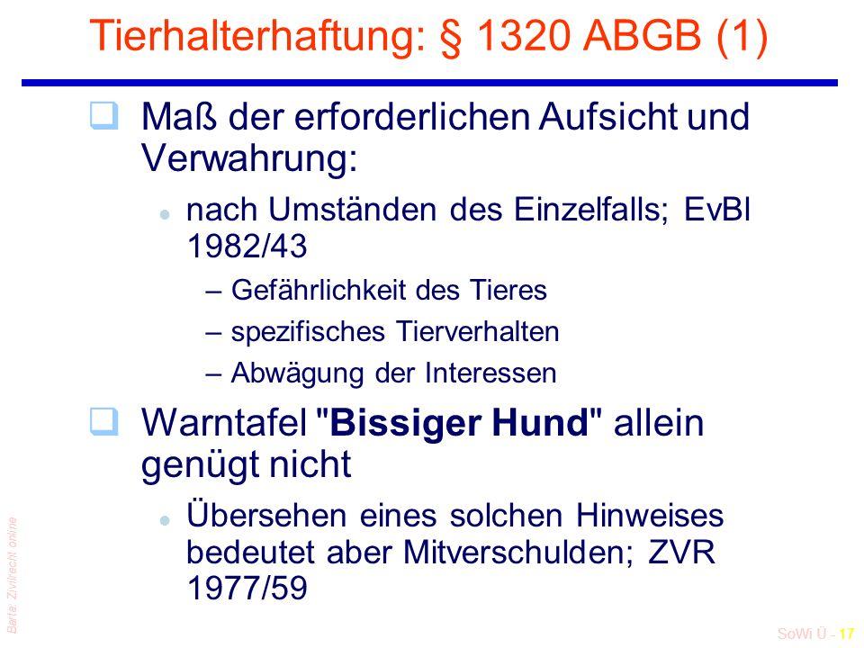 SoWi Ü - 17 Barta: Zivilrecht online Tierhalterhaftung: § 1320 ABGB (1) qMaß der erforderlichen Aufsicht und Verwahrung: l nach Umständen des Einzelfalls; EvBl 1982/43 –Gefährlichkeit des Tieres –spezifisches Tierverhalten –Abwägung der Interessen qWarntafel Bissiger Hund allein genügt nicht l Übersehen eines solchen Hinweises bedeutet aber Mitverschulden; ZVR 1977/59