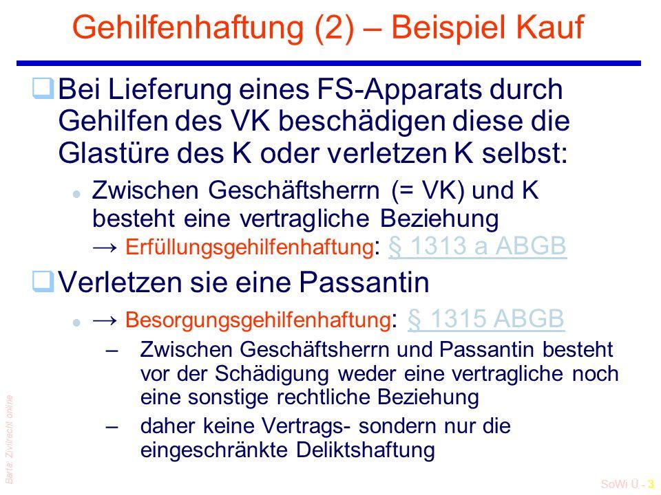 SoWi Ü - 3 Barta: Zivilrecht online Gehilfenhaftung (2) – Beispiel Kauf qBei Lieferung eines FS-Apparats durch Gehilfen des VK beschädigen diese die Glastüre des K oder verletzen K selbst: l Zwischen Geschäftsherrn (= VK) und K besteht eine vertragliche Beziehung → Erfüllungsgehilfenhaftung : § 1313 a ABGB§ 1313 a ABGB qVerletzen sie eine Passantin l → Besorgungsgehilfenhaftung : § 1315 ABGB§ 1315 ABGB –Zwischen Geschäftsherrn und Passantin besteht vor der Schädigung weder eine vertragliche noch eine sonstige rechtliche Beziehung –daher keine Vertrags- sondern nur die eingeschränkte Deliktshaftung