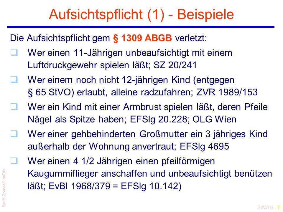 SoWi Ü - 7 Barta: Zivilrecht online Aufsichtspflicht (1) - Beispiele Die Aufsichtspflicht gem § 1309 ABGB verletzt: qWer einen 11-Jährigen unbeaufsichtigt mit einem Luftdruckgewehr spielen läßt; SZ 20/241 qWer einem noch nicht 12-jährigen Kind (entgegen § 65 StVO) erlaubt, alleine radzufahren; ZVR 1989/153 qWer ein Kind mit einer Armbrust spielen läßt, deren Pfeile Nägel als Spitze haben; EFSlg 20.228; OLG Wien qWer einer gehbehinderten Großmutter ein 3 jähriges Kind außerhalb der Wohnung anvertraut; EFSlg 4695 qWer einen 4 1/2 Jährigen einen pfeilförmigen Kaugummiflieger anschaffen und unbeaufsichtigt benützen läßt; EvBl 1968/379 = EFSlg 10.142)