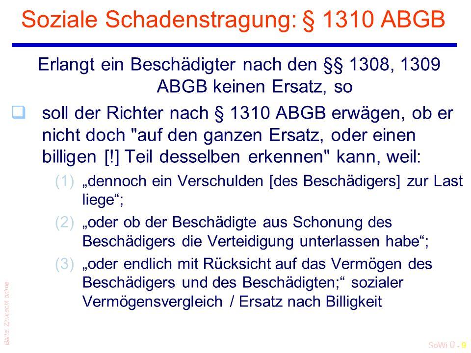 """SoWi Ü - 9 Barta: Zivilrecht online Soziale Schadenstragung: § 1310 ABGB Erlangt ein Beschädigter nach den §§ 1308, 1309 ABGB keinen Ersatz, so qsoll der Richter nach § 1310 ABGB erwägen, ob er nicht doch auf den ganzen Ersatz, oder einen billigen [!] Teil desselben erkennen kann, weil: (1)""""dennoch ein Verschulden [des Beschädigers] zur Last liege ; (2)""""oder ob der Beschädigte aus Schonung des Beschädigers die Verteidigung unterlassen habe ; (3)""""oder endlich mit Rücksicht auf das Vermögen des Beschädigers und des Beschädigten; sozialer Vermögensvergleich / Ersatz nach Billigkeit"""