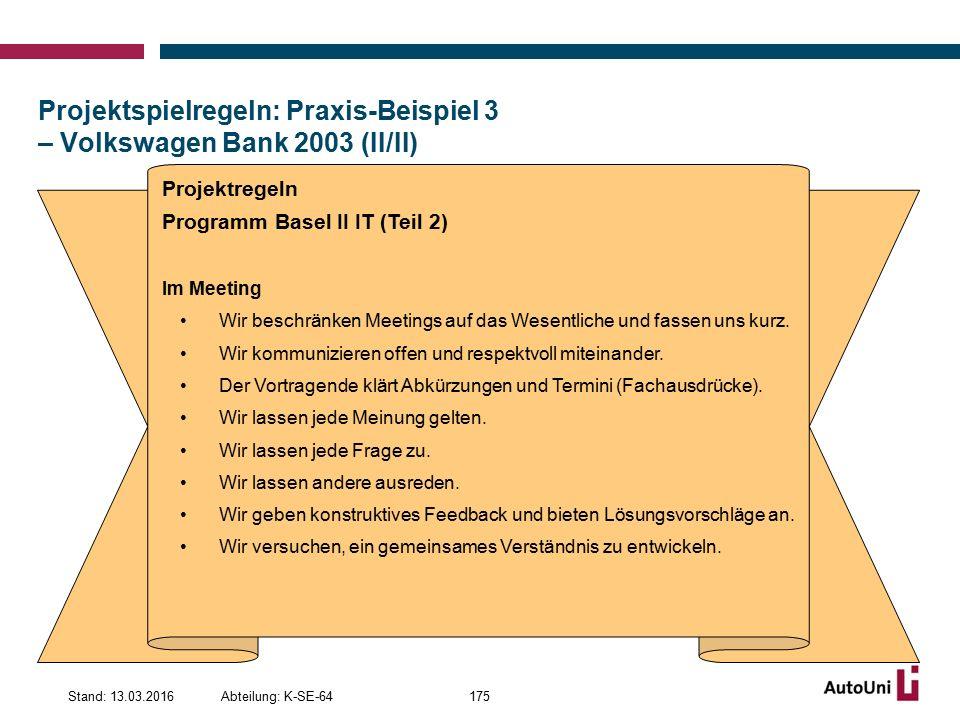 Projektspielregeln: Praxis-Beispiel 3 – Volkswagen Bank 2003 (II/II) Abteilung: K-SE-64Stand: 13.03.2016175 Projektregeln Programm Basel II IT (Teil 2) Im Meeting Wir beschränken Meetings auf das Wesentliche und fassen uns kurz.