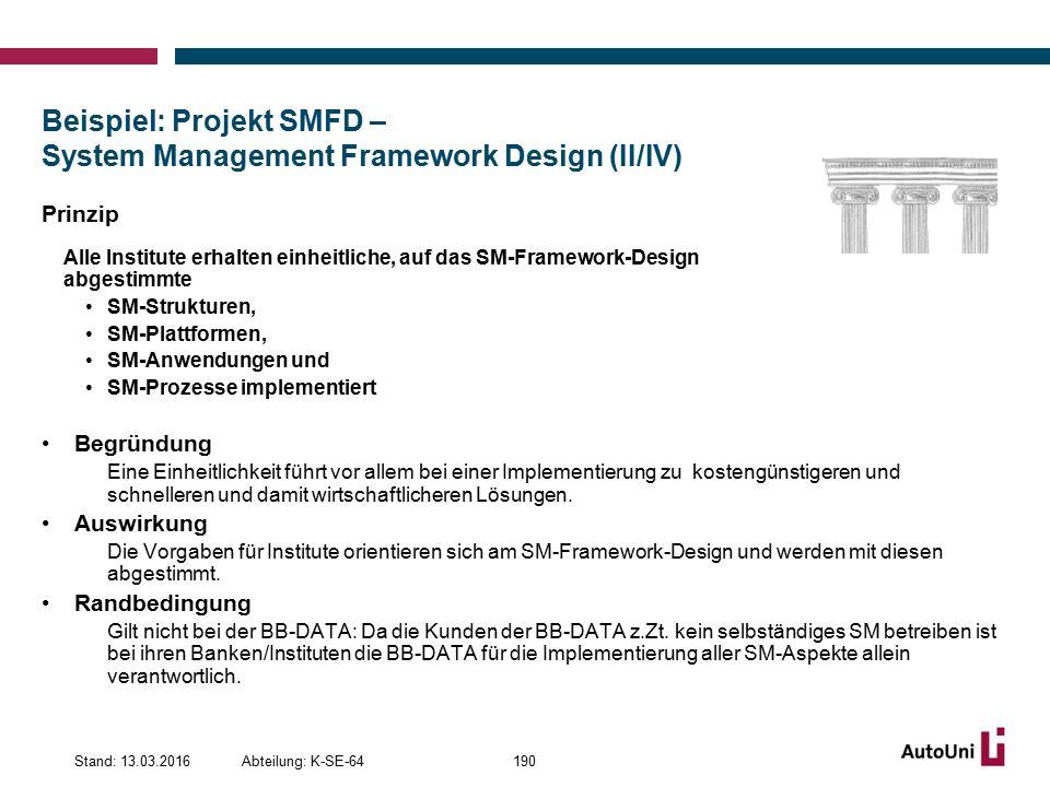 Beispiel: Projekt SMFD – System Management Framework Design (II/IV) Prinzip Alle Institute erhalten einheitliche, auf das SM-Framework-Design abgestimmte SM-Strukturen, SM-Plattformen, SM-Anwendungen und SM-Prozesse implementiert Begründung Eine Einheitlichkeit führt vor allem bei einer Implementierung zu kostengünstigeren und schnelleren und damit wirtschaftlicheren Lösungen.