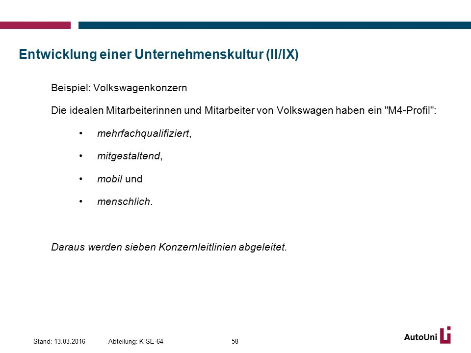 Entwicklung einer Unternehmenskultur (II/IX) Beispiel: Volkswagenkonzern Die idealen Mitarbeiterinnen und Mitarbeiter von Volkswagen haben ein M4-Profil : mehrfachqualifiziert, mitgestaltend, mobil und menschlich.