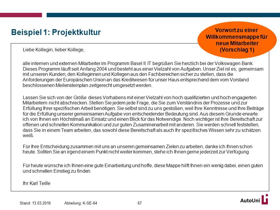Beispiel 1: Projektkultur Abteilung: K-SE-64Stand: 13.03.201667 Liebe Kollegin, lieber Kollege, alle internen und externen Mitarbeiter im Programm Basel II IT begrüßen Sie herzlich bei der Volkswagen Bank.