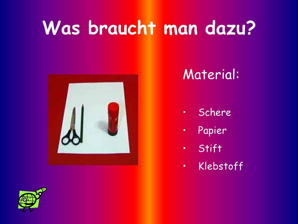 Was braucht man dazu? Material: Schere Papier Stift Klebstoff